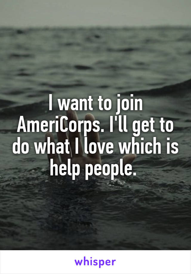 I want to join AmeriCorps. I'll get to do what I love which is help people.