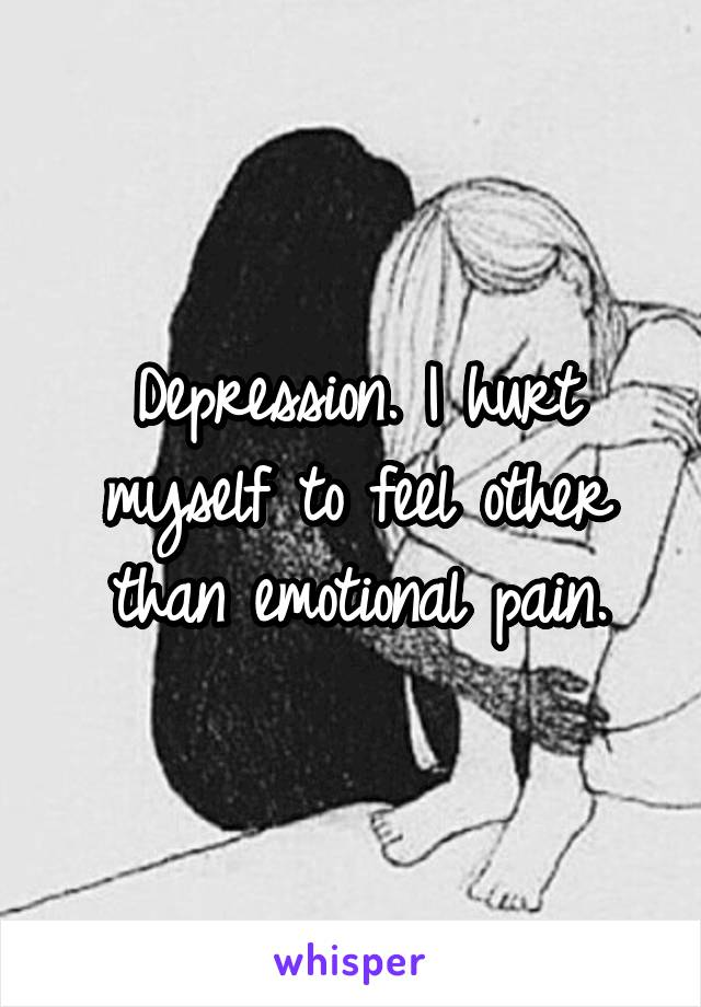 Depression. I hurt myself to feel other than emotional pain.