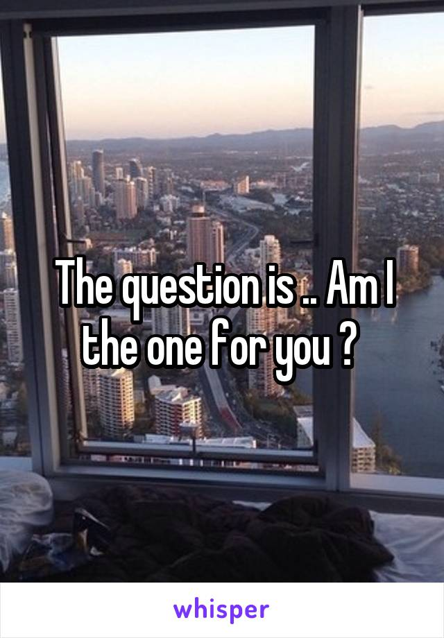 The question is .. Am I the one for you ?