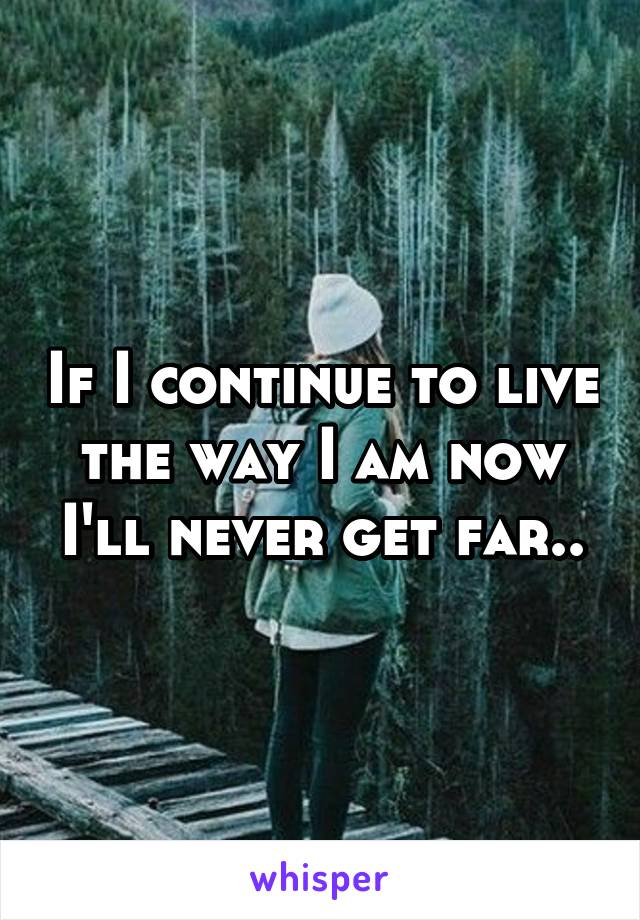 If I continue to live the way I am now I'll never get far..