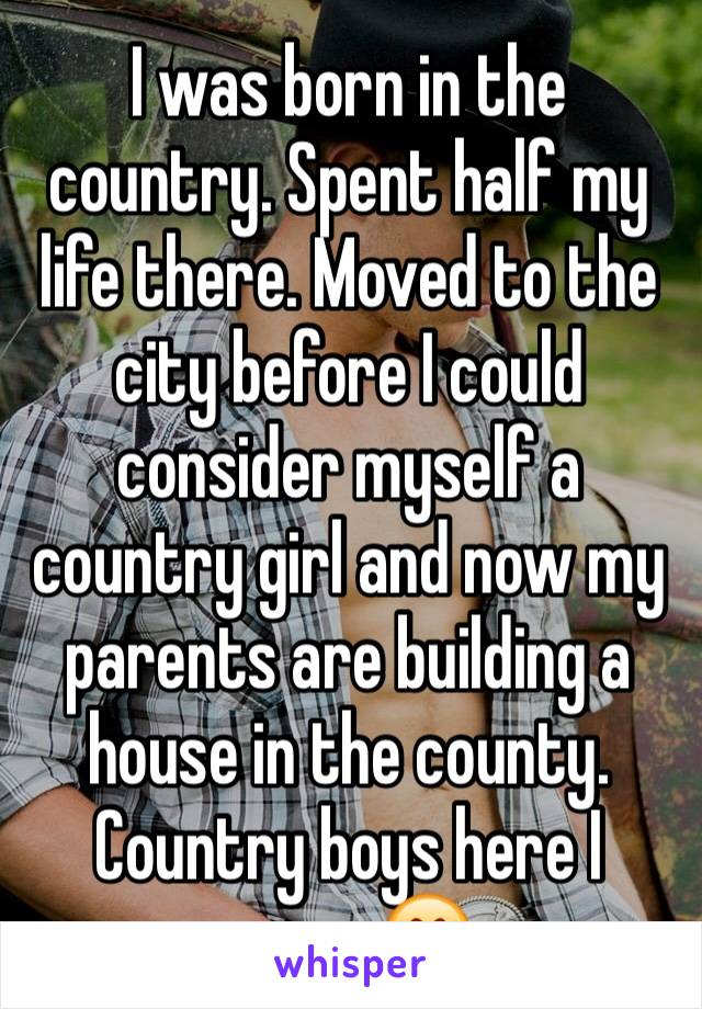 I was born in the country. Spent half my life there. Moved to the city before I could consider myself a country girl and now my parents are building a house in the county. Country boys here I come 😍