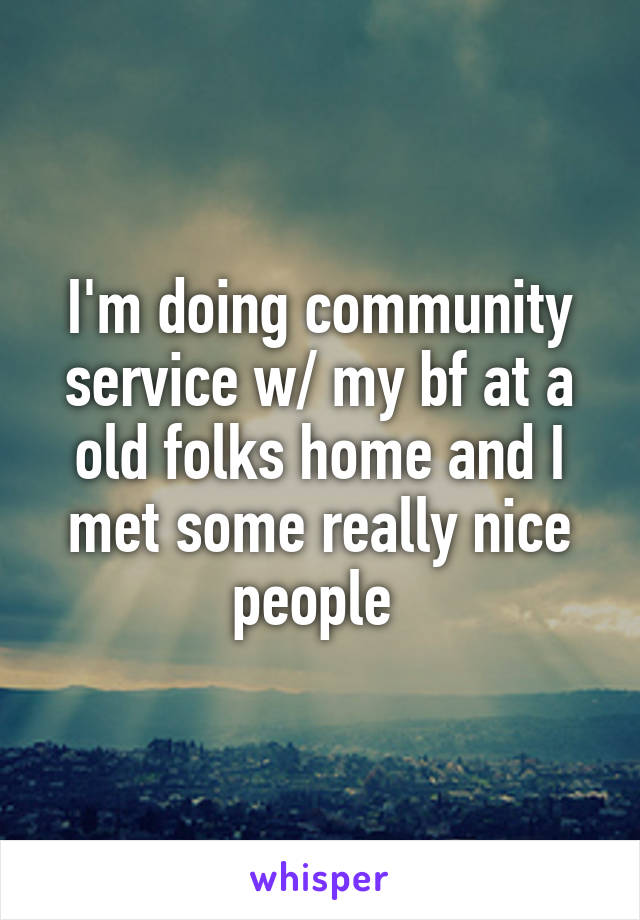 I'm doing community service w/ my bf at a old folks home and I met some really nice people