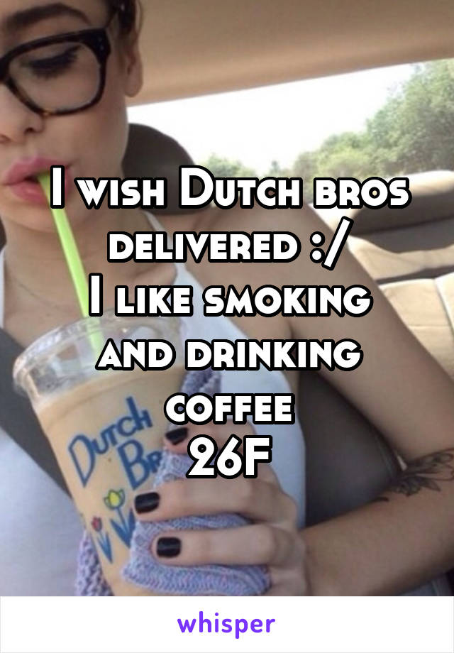 I wish Dutch bros delivered :/ I like smoking and drinking coffee 26F