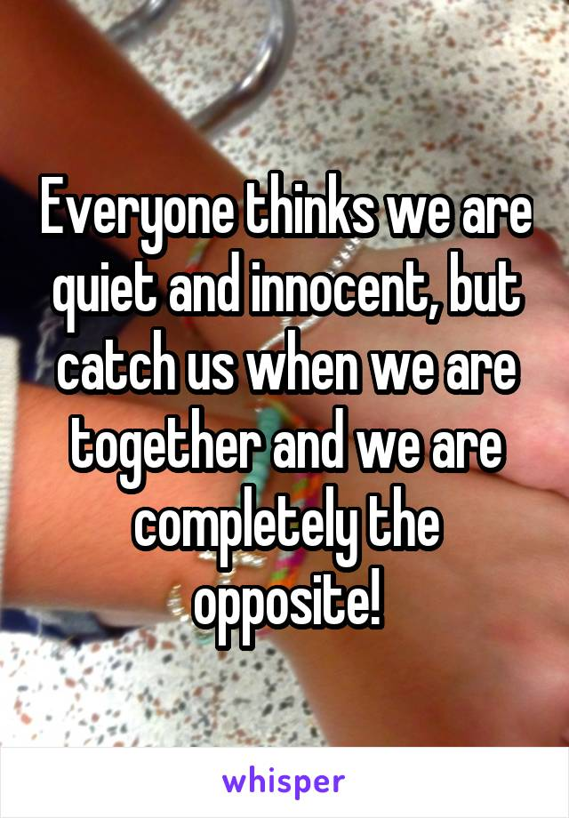 Everyone thinks we are quiet and innocent, but catch us when we are together and we are completely the opposite!