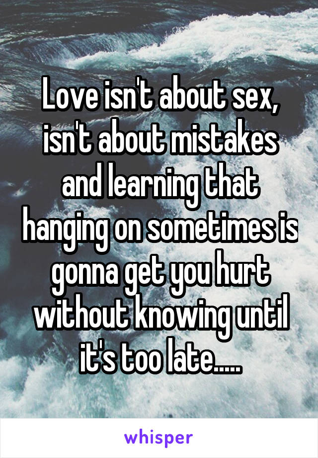 Love isn't about sex, isn't about mistakes and learning that hanging on sometimes is gonna get you hurt without knowing until it's too late.....