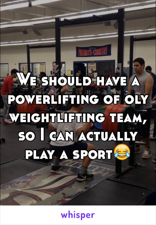 We should have a powerlifting of oly weightlifting team, so I can actually play a sport😂