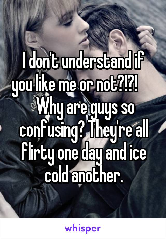 I don't understand if you like me or not?!?!        Why are guys so confusing? They're all flirty one day and ice cold another.