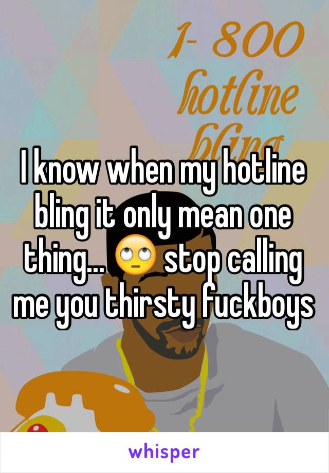 I know when my hotline bling it only mean one thing... 🙄 stop calling me you thirsty fuckboys