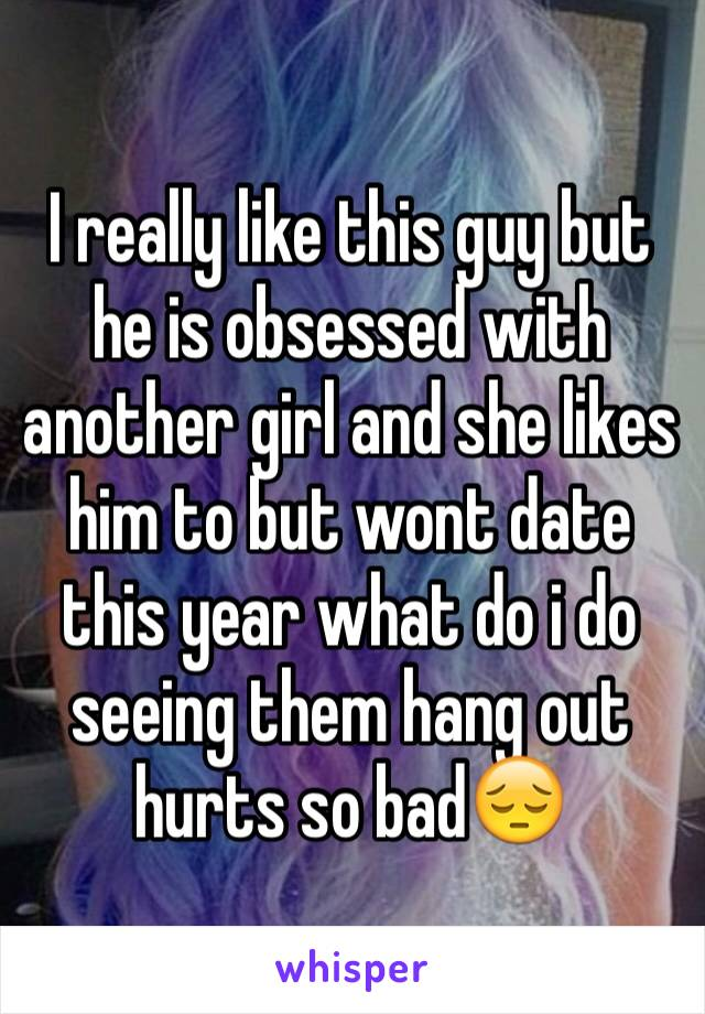 I really like this guy but he is obsessed with another girl and she likes him to but wont date this year what do i do seeing them hang out hurts so bad😔