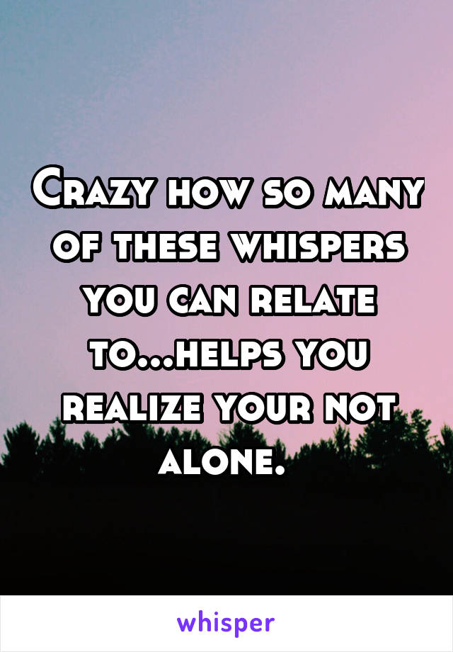 Crazy how so many of these whispers you can relate to...helps you realize your not alone.