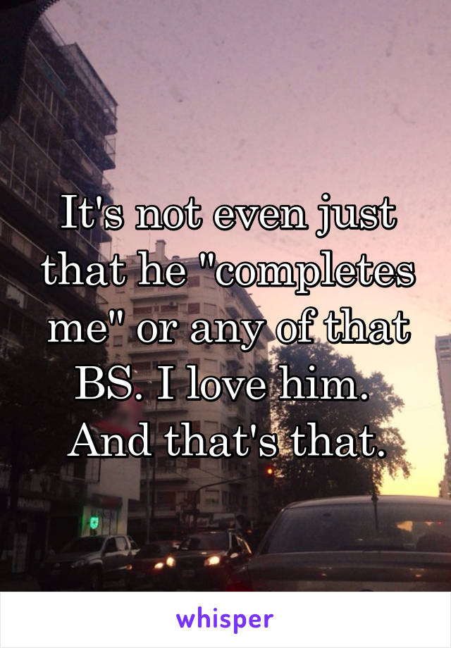 """It's not even just that he """"completes me"""" or any of that BS. I love him.  And that's that."""