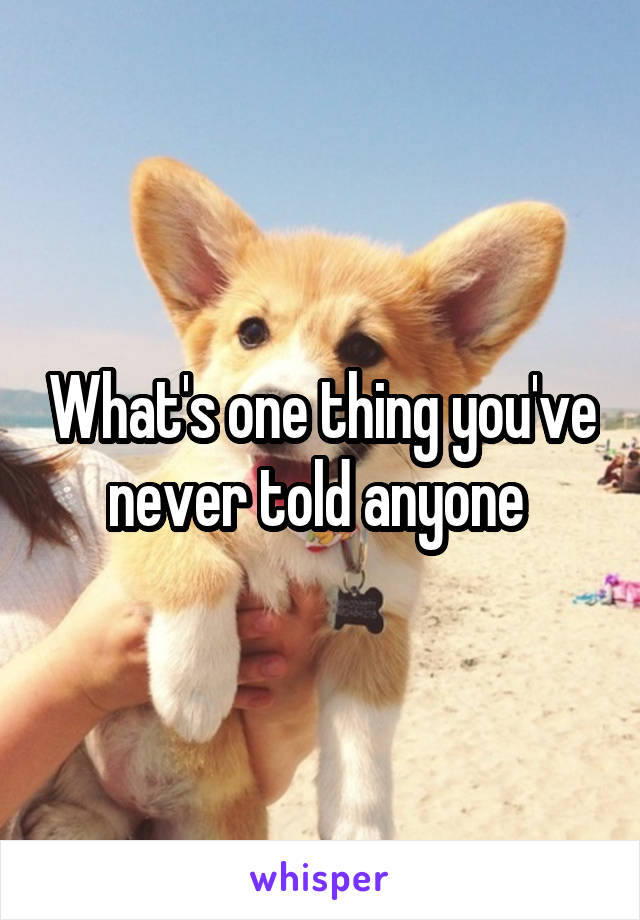 What's one thing you've never told anyone