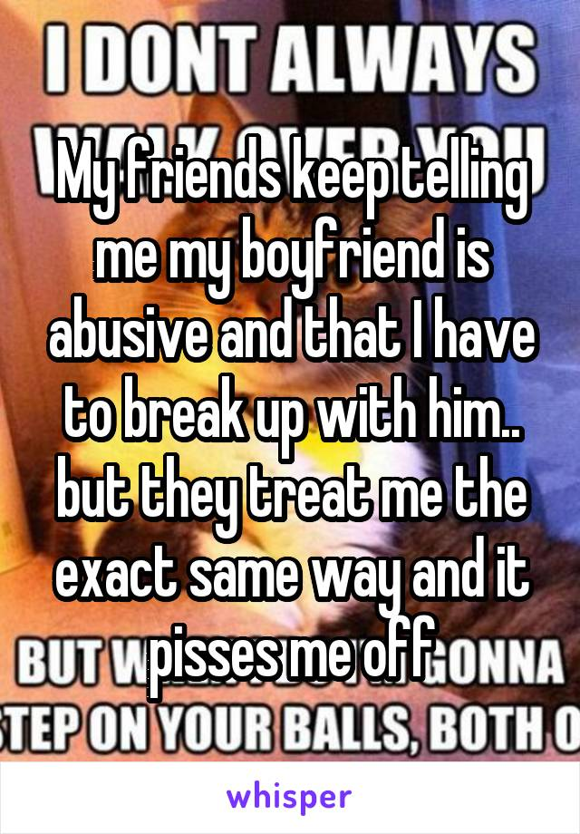 My friends keep telling me my boyfriend is abusive and that I have to break up with him.. but they treat me the exact same way and it pisses me off