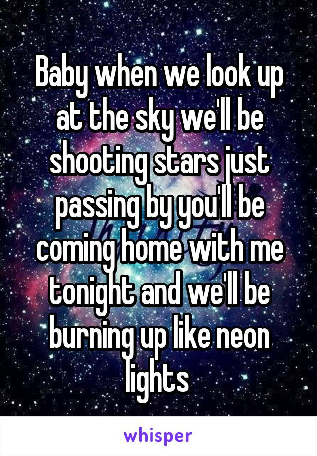 Baby when we look up at the sky we'll be shooting stars just passing by you'll be coming home with me tonight and we'll be burning up like neon lights