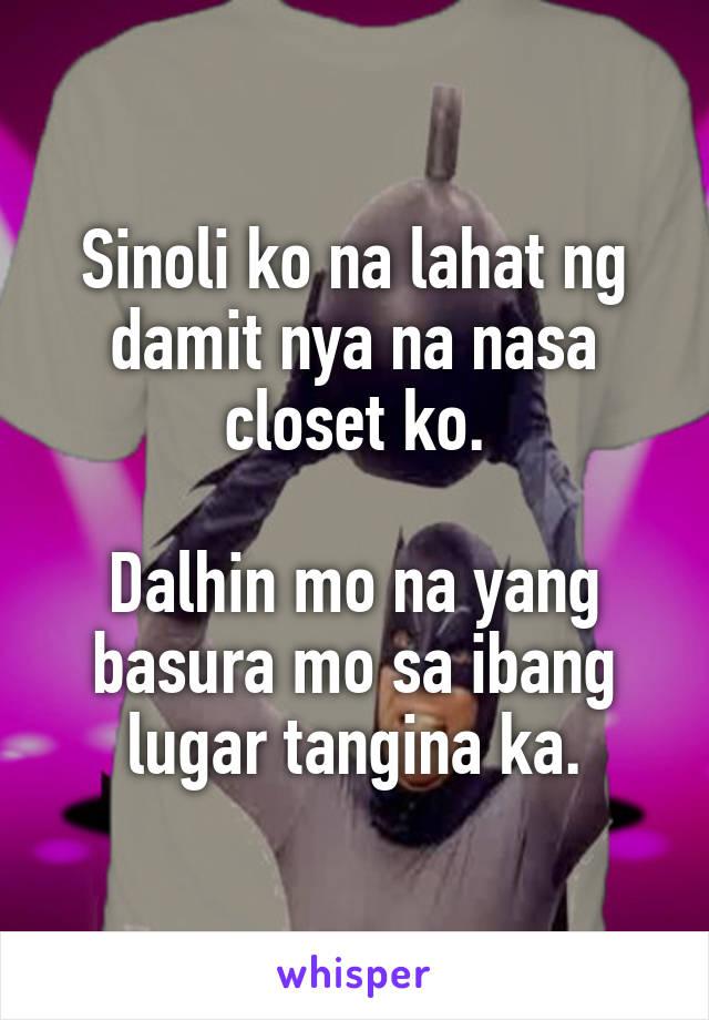 Sinoli ko na lahat ng damit nya na nasa closet ko.  Dalhin mo na yang basura mo sa ibang lugar tangina ka.