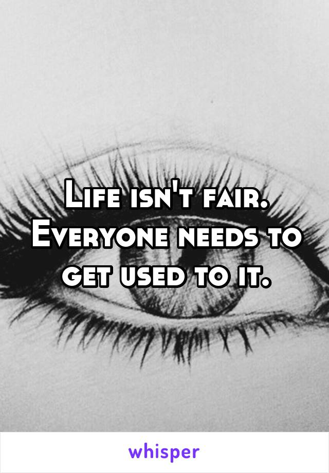 Life isn't fair. Everyone needs to get used to it.