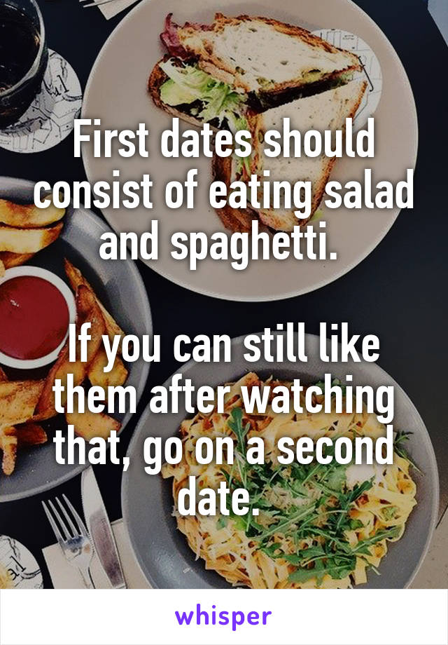 First dates should consist of eating salad and spaghetti.   If you can still like them after watching that, go on a second date.