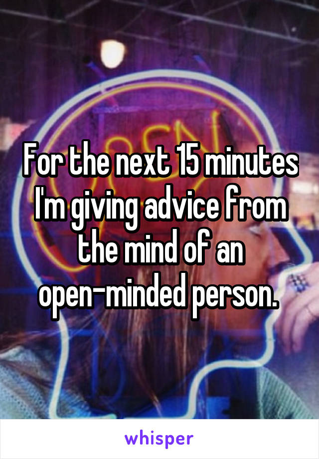 For the next 15 minutes I'm giving advice from the mind of an open-minded person.