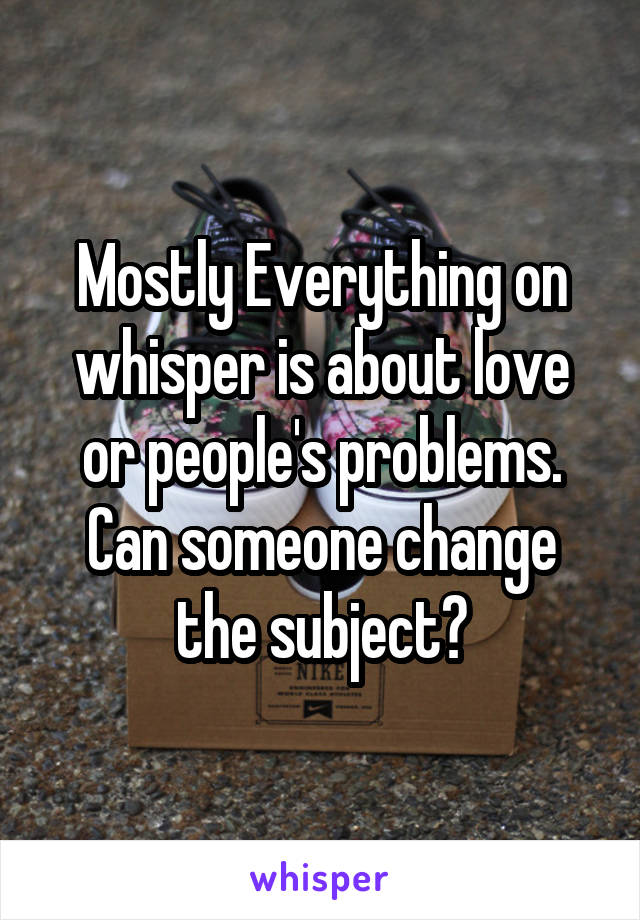 Mostly Everything on whisper is about love or people's problems. Can someone change the subject?