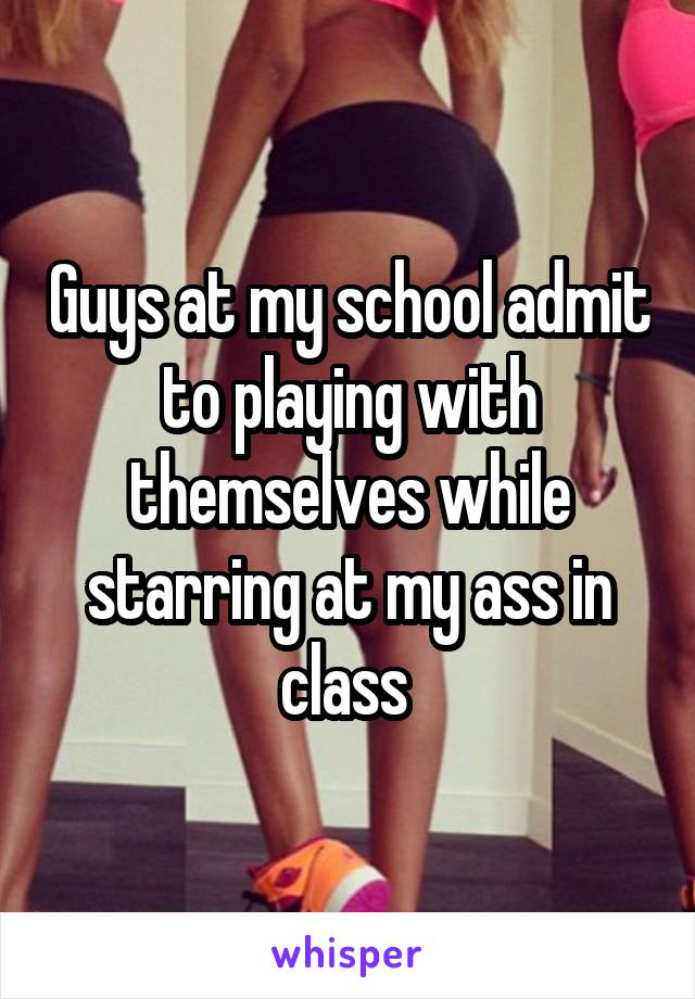 Guys at my school admit to playing with themselves while starring at my ass in class