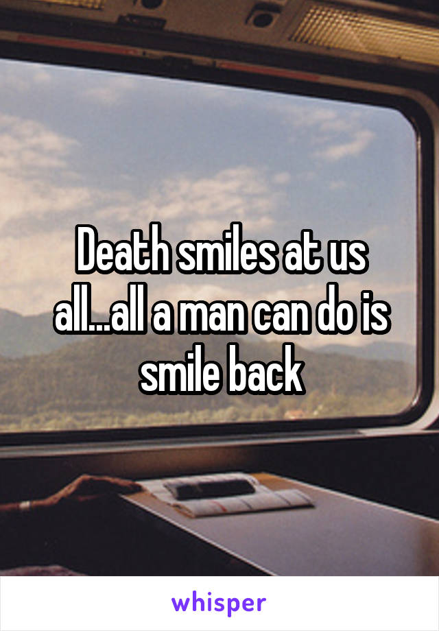 Death smiles at us all...all a man can do is smile back