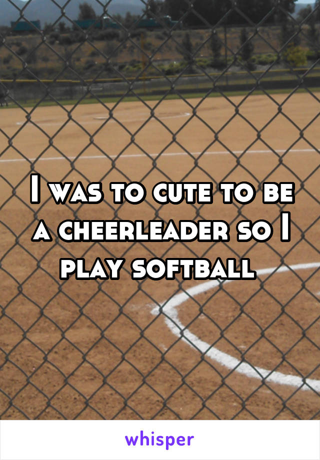 I was to cute to be a cheerleader so I play softball
