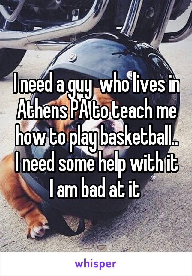 I need a guy  who lives in Athens PA to teach me how to play basketball.. I need some help with it I am bad at it