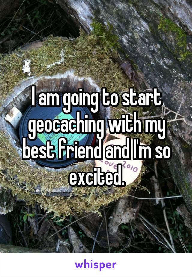 I am going to start geocaching with my best friend and I'm so excited.