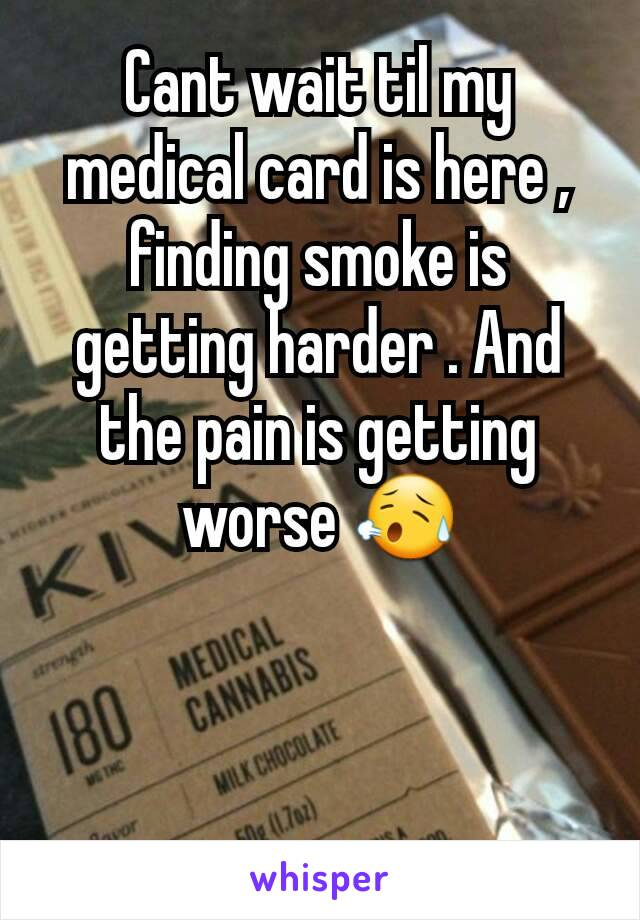Cant wait til my medical card is here , finding smoke is getting harder . And the pain is getting worse 😥