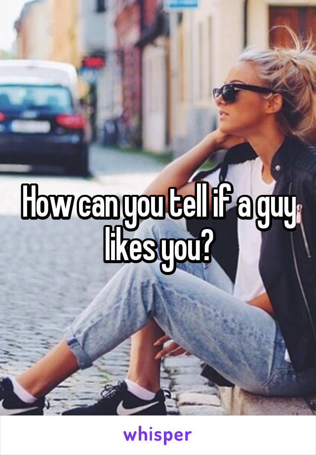 How can you tell if a guy likes you?