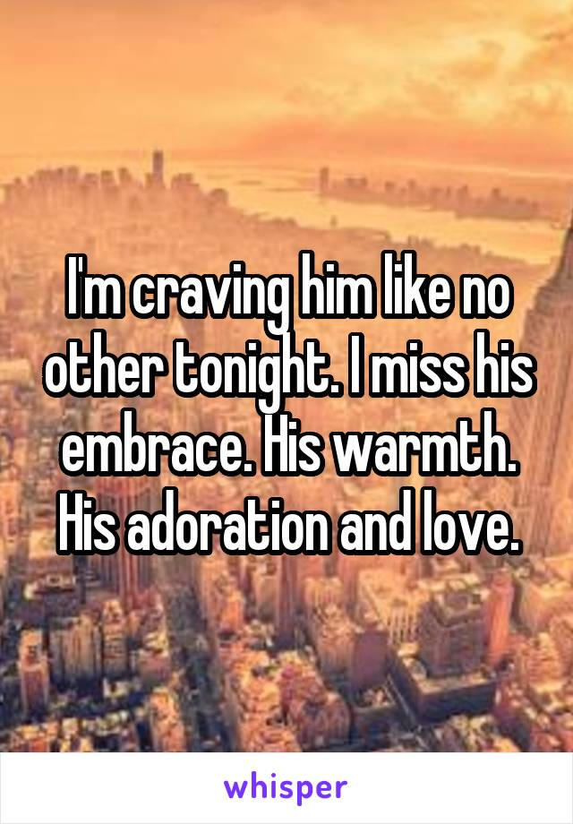 I'm craving him like no other tonight. I miss his embrace. His warmth. His adoration and love.