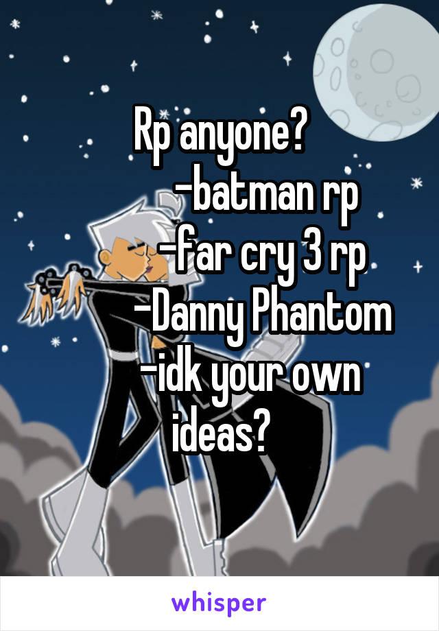Rp anyone?            -batman rp           -far cry 3 rp           -Danny Phantom        -idk your own ideas?