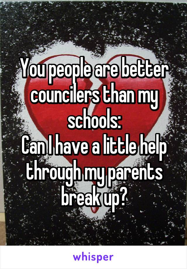 You people are better councilers than my schools: Can I have a little help through my parents break up?