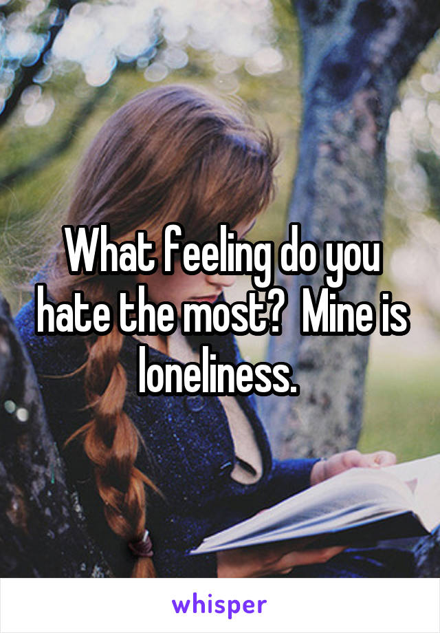 What feeling do you hate the most?  Mine is loneliness.