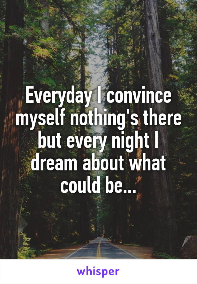Everyday I convince myself nothing's there but every night I dream about what could be...