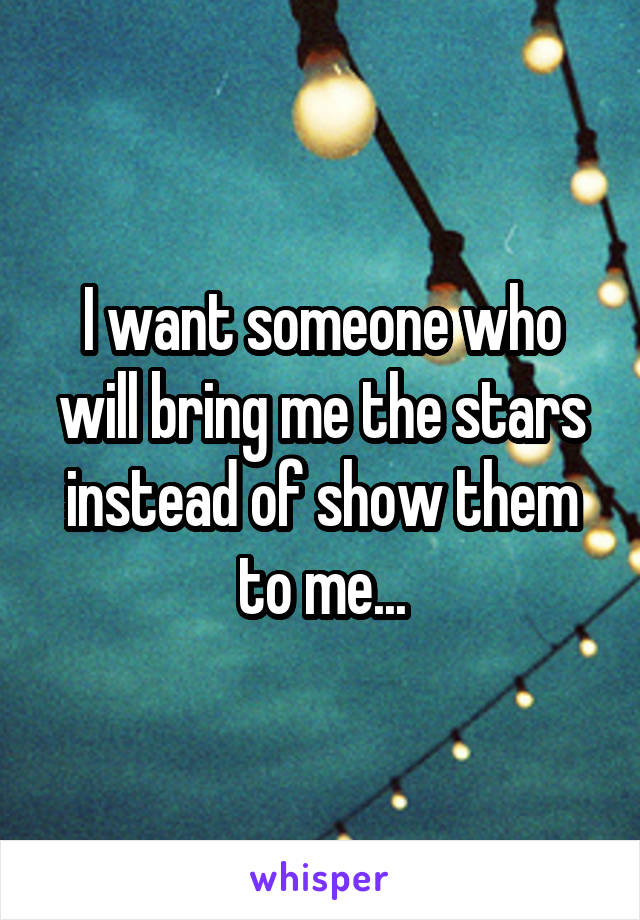 I want someone who will bring me the stars instead of show them to me...