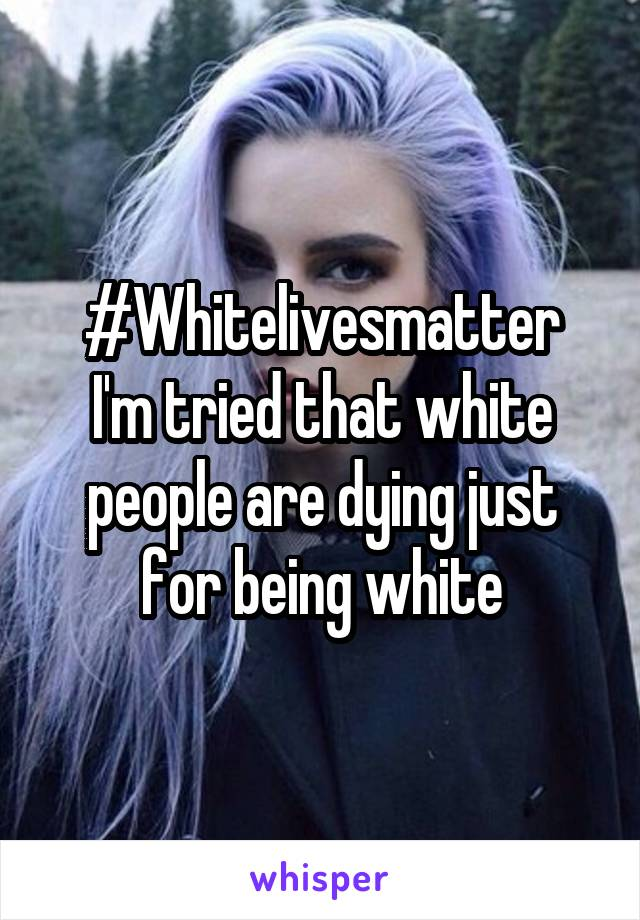 #Whitelivesmatter I'm tried that white people are dying just for being white