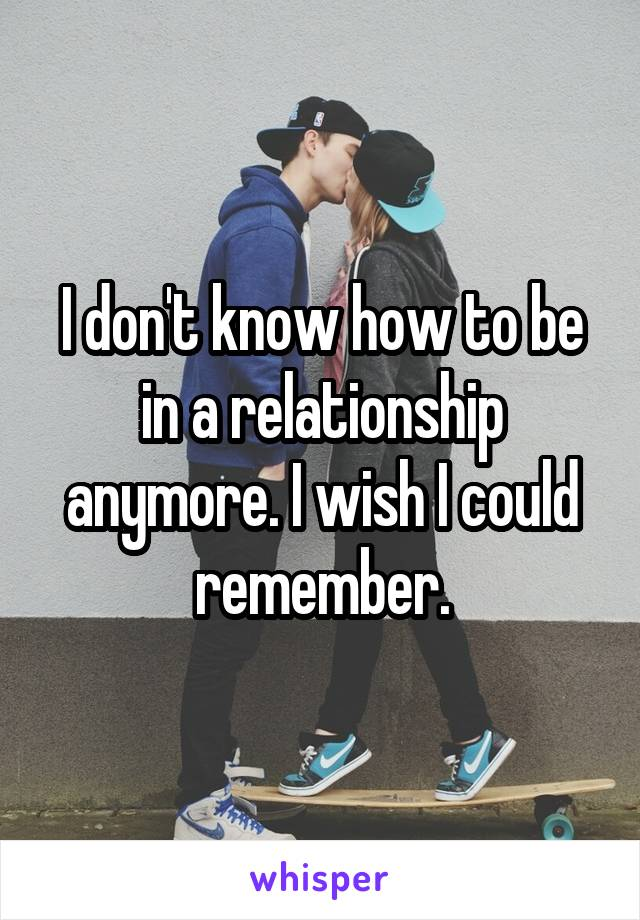 I don't know how to be in a relationship anymore. I wish I could remember.