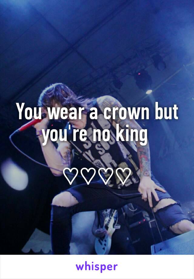You wear a crown but you're no king   ♡♡♡♡