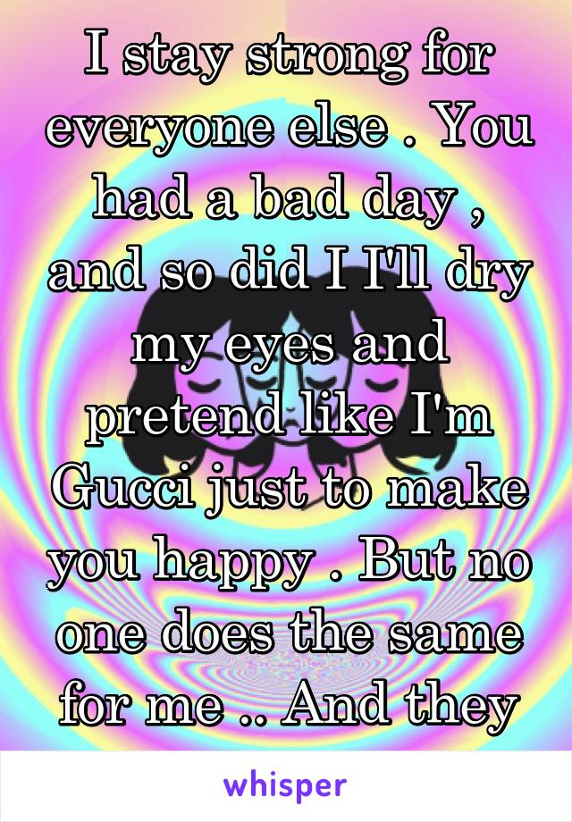 I stay strong for everyone else . You had a bad day , and so did I I'll dry my eyes and pretend like I'm Gucci just to make you happy . But no one does the same for me .. And they never have