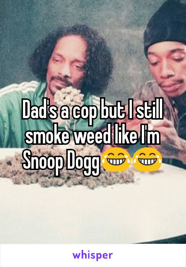 Dad's a cop but I still smoke weed like I'm Snoop Dogg😂😂