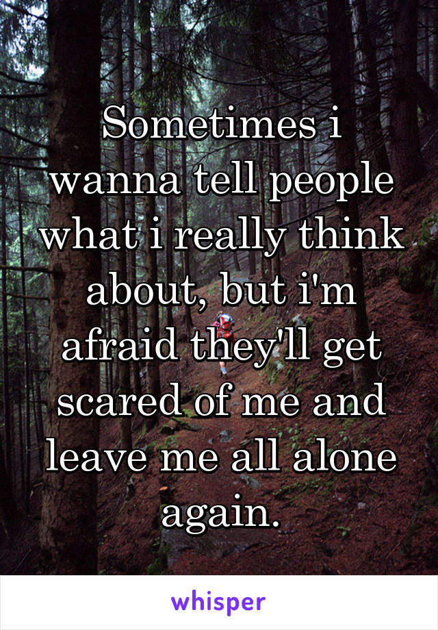 Sometimes i wanna tell people what i really think about, but i'm afraid they'll get scared of me and leave me all alone again.
