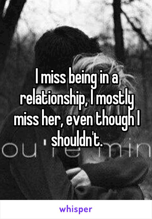 I miss being in a relationship, I mostly miss her, even though I shouldn't.