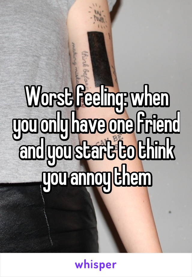 Worst feeling: when you only have one friend and you start to think you annoy them