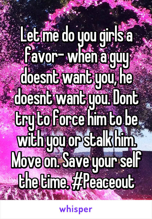 Let me do you girls a favor- when a guy doesnt want you, he doesnt want you. Dont try to force him to be with you or stalk him. Move on. Save your self the time. #Peaceout