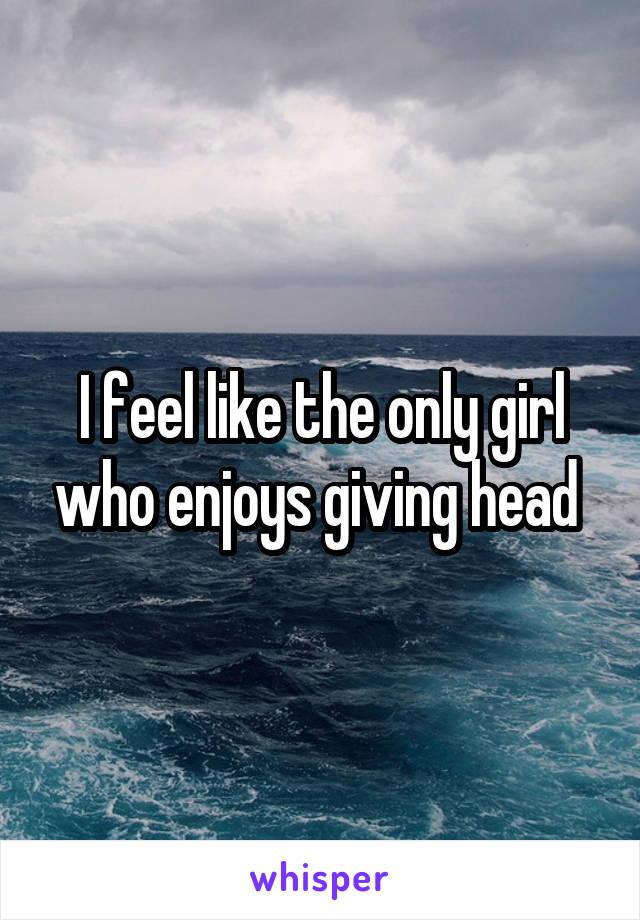 I feel like the only girl who enjoys giving head
