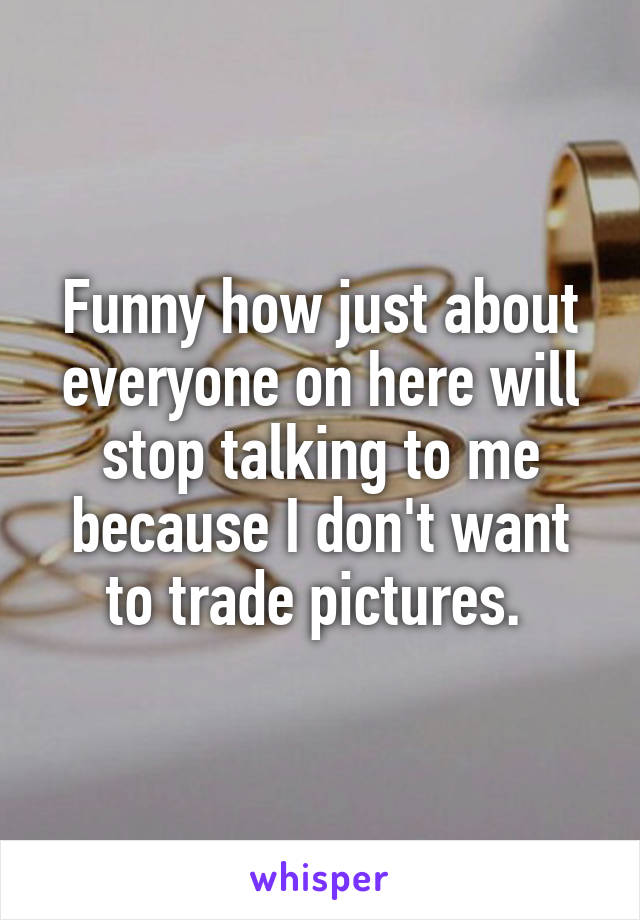Funny how just about everyone on here will stop talking to me because I don't want to trade pictures.