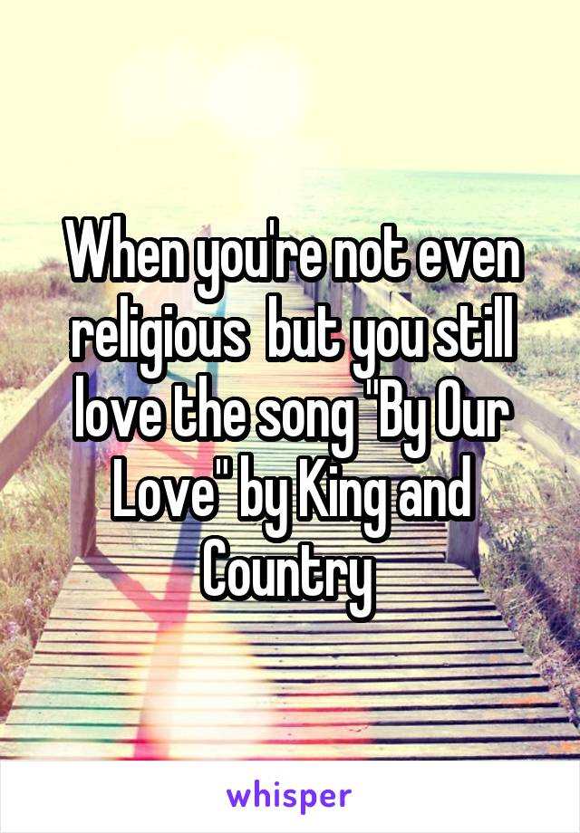 "When you're not even religious  but you still love the song ""By Our Love"" by King and Country"