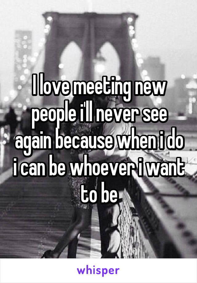 I love meeting new people i'll never see again because when i do i can be whoever i want to be