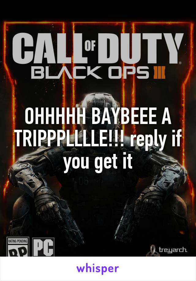 OHHHHH BAYBEEE A TRIPPPLLLLE!!! reply if you get it